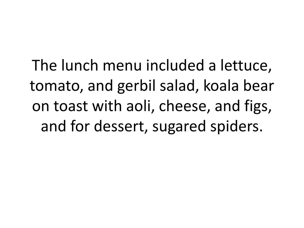 The lunch menu included a lettuce, tomato, and gerbil salad, koala bear on toast with aoli, cheese, and figs, and for dessert, sugared spiders.