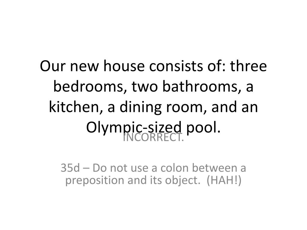 Our new house consists of: three bedrooms, two bathrooms, a kitchen, a dining room, and an Olympic-sized pool.