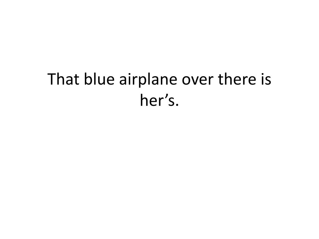 That blue airplane over there is her's.