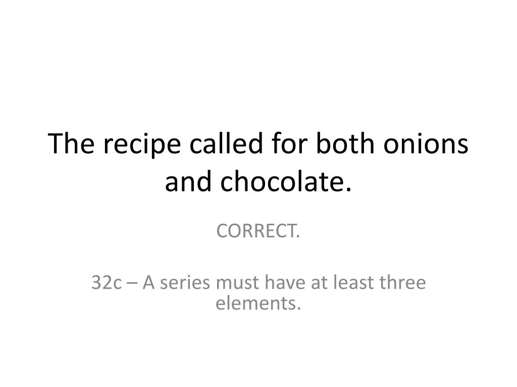 The recipe called for both onions and chocolate.