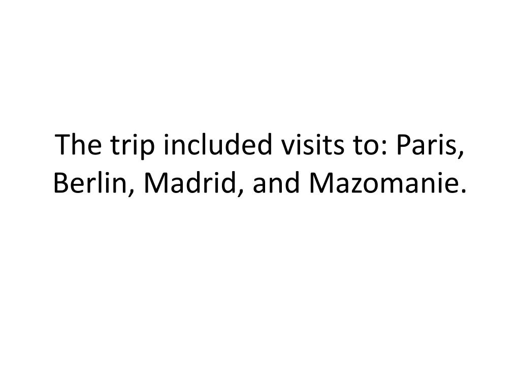 The trip included visits to: Paris, Berlin, Madrid, and Mazomanie.