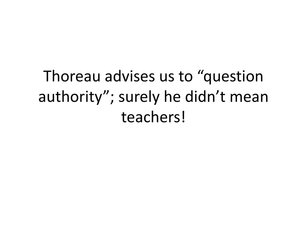 "Thoreau advises us to ""question authority""; surely he didn't mean teachers!"