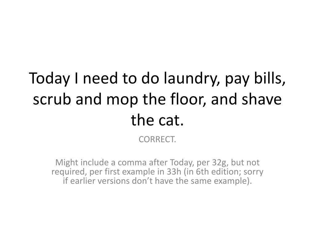 Today I need to do laundry, pay bills, scrub and mop the floor, and shave the cat.