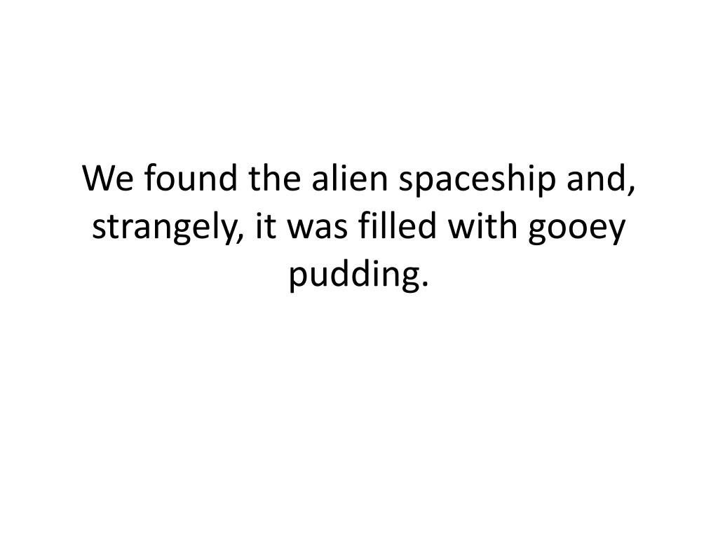 We found the alien spaceship and, strangely, it was filled with gooey pudding.