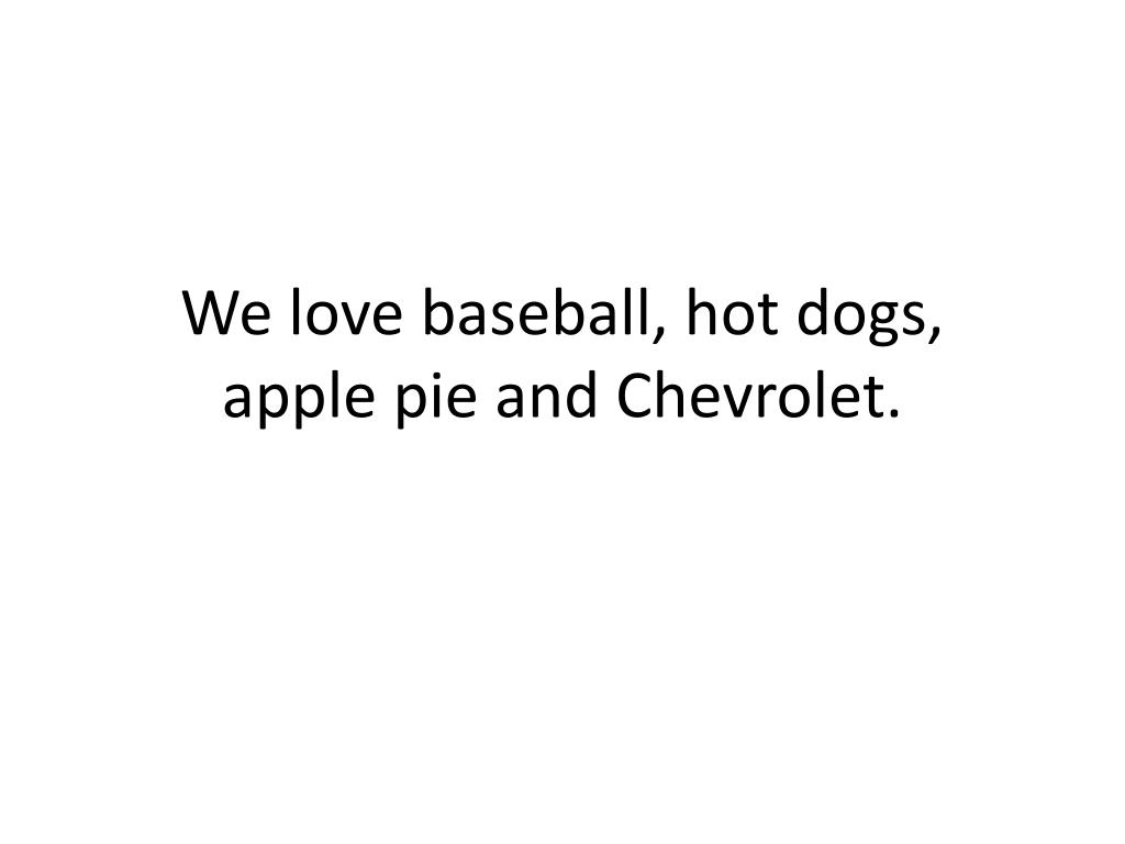 We love baseball, hot dogs, apple pie and Chevrolet.