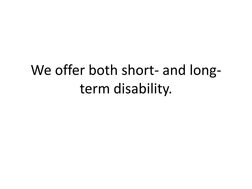 We offer both short- and long-term disability.