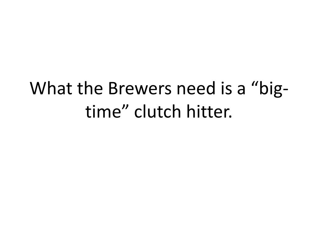 "What the Brewers need is a ""big-time"" clutch hitter."