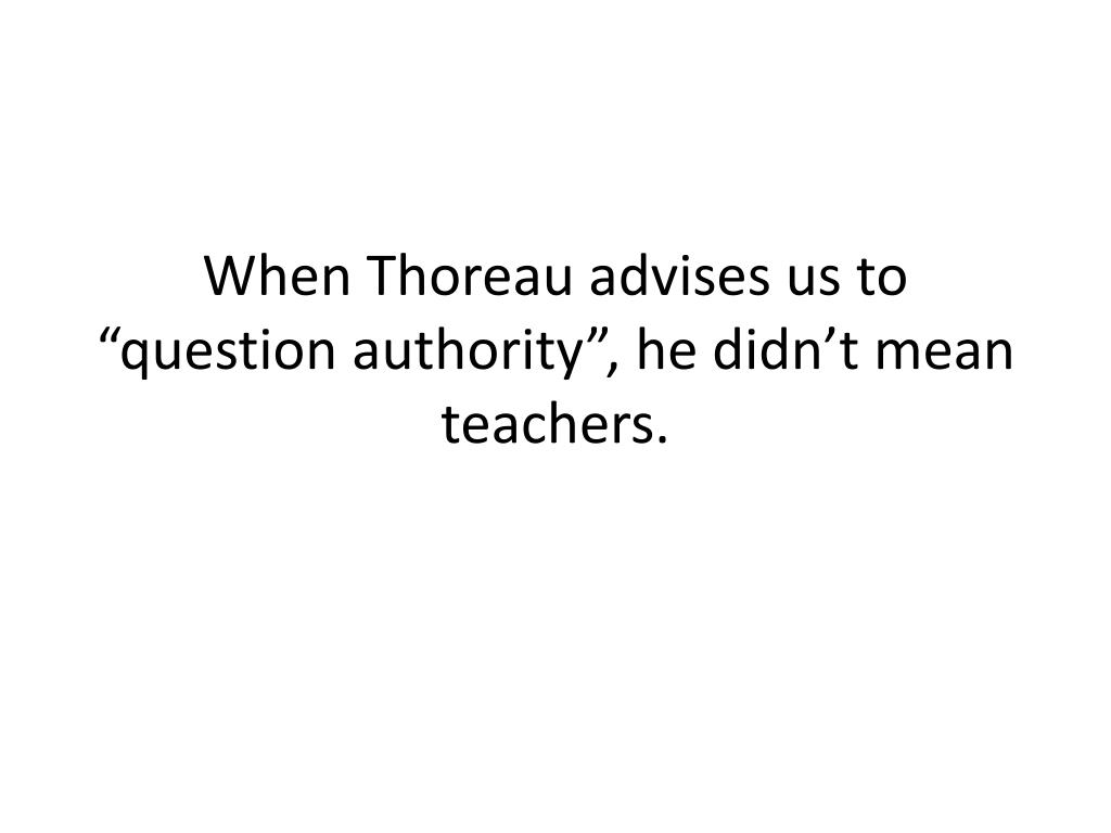"When Thoreau advises us to ""question authority"", he didn't mean teachers."