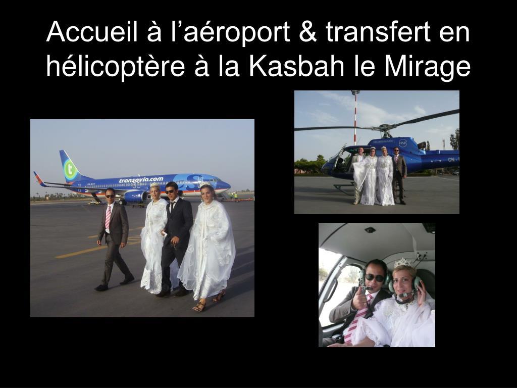 Accueil à l'aéroport & transfert en hélicoptère à la Kasbah le Mirage