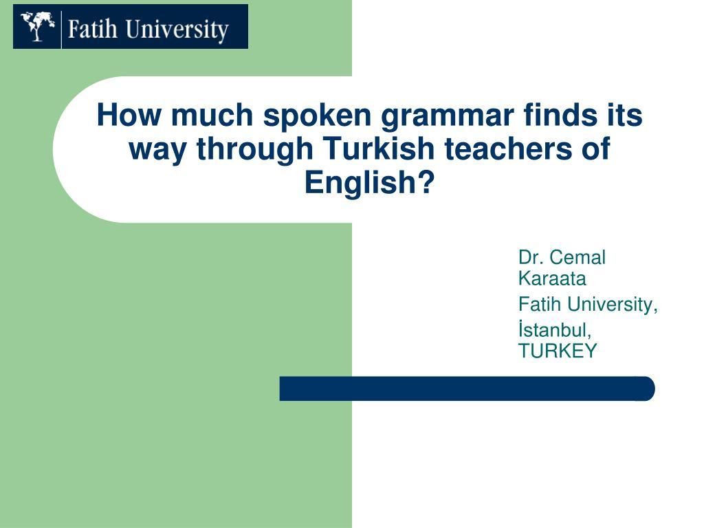 How much spoken grammar finds its way through Turkish teachers of English?