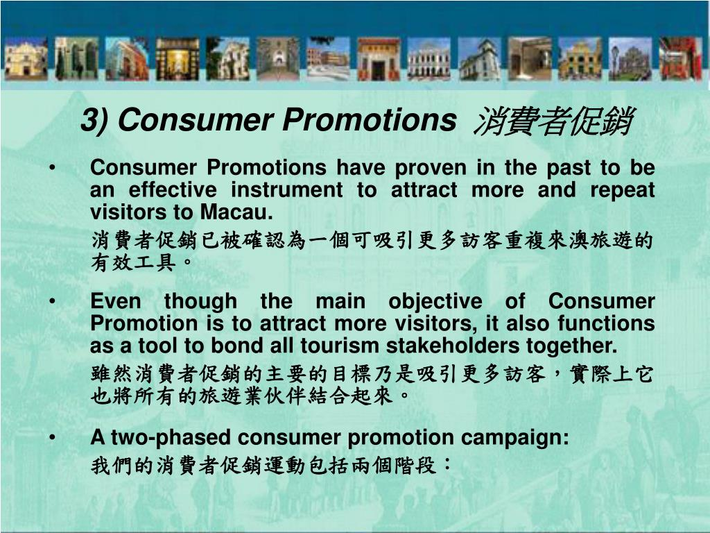 Consumer Promotions have proven in the past to be an effective instrument to attract more and repeat visitors to Macau.