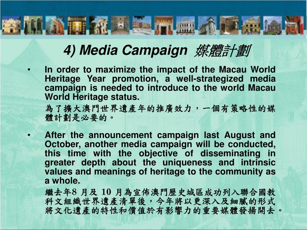 In order to maximize the impact of the Macau World Heritage Year promotion, a well-strategized media campaign is needed to introduce to the world Macau World Heritage status.