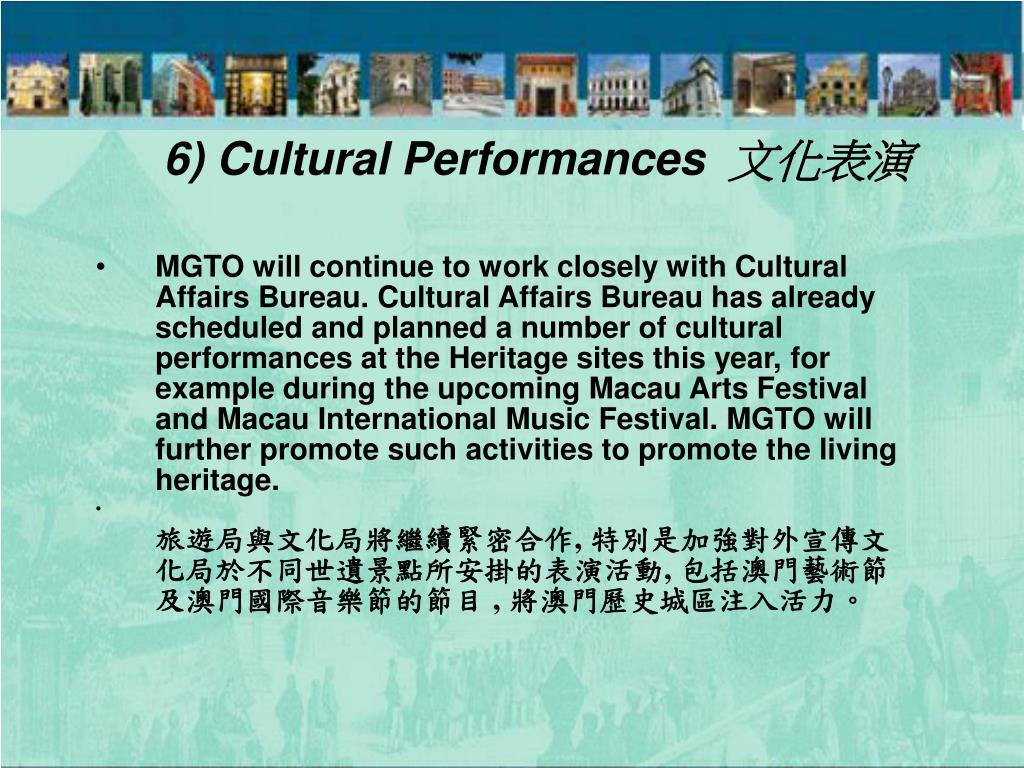MGTO will continue to work closely with Cultural Affairs Bureau. Cultural Affairs Bureau has already scheduled and planned a number of cultural performances at the Heritage sites this year, for example during the upcoming Macau Arts Festival and Macau International Music Festival. MGTO will further promote such activities to promote the living heritage.