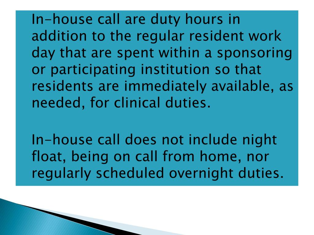In-house call are duty hours in addition to the regular resident work day that are spent within a sponsoring or participating institution so that residents are immediately available, as needed, for clinical duties.