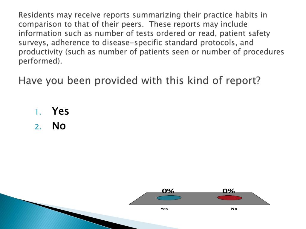 Residents may receive reports summarizing their practice habits in comparison to that of their peers.  These reports may include information such as number of tests ordered or read, patient safety surveys, adherence to disease-specific standard protocols, and productivity (such as number of patients seen or number of procedures performed).