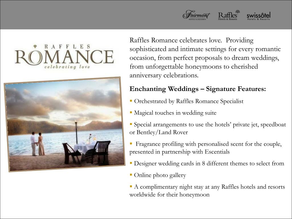 Raffles Romance celebrates love.  Providing sophisticated and intimate settings for every romantic occasion, from perfect proposals to dream weddings, from unforgettable honeymoons to cherished anniversary celebrations.