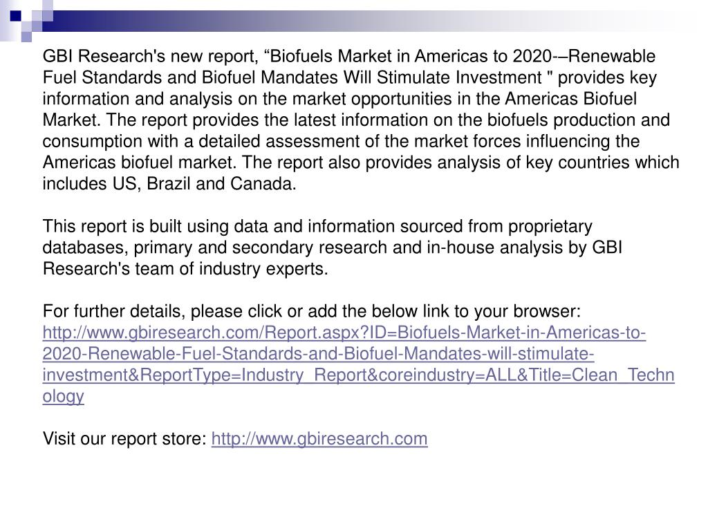"""GBI Research's new report, """"Biofuels Market in Americas to 2020-–Renewable Fuel Standards and Biofuel Mandates Will Stimulate Investment """" provides key information and analysis on the market opportunities in the Americas Biofuel Market. The report provides the latest information on the biofuels production and consumption with a detailed assessment of the market forces influencing the Americas biofuel market. The report also provides analysis of key countries which includes US, Brazil and Canada."""