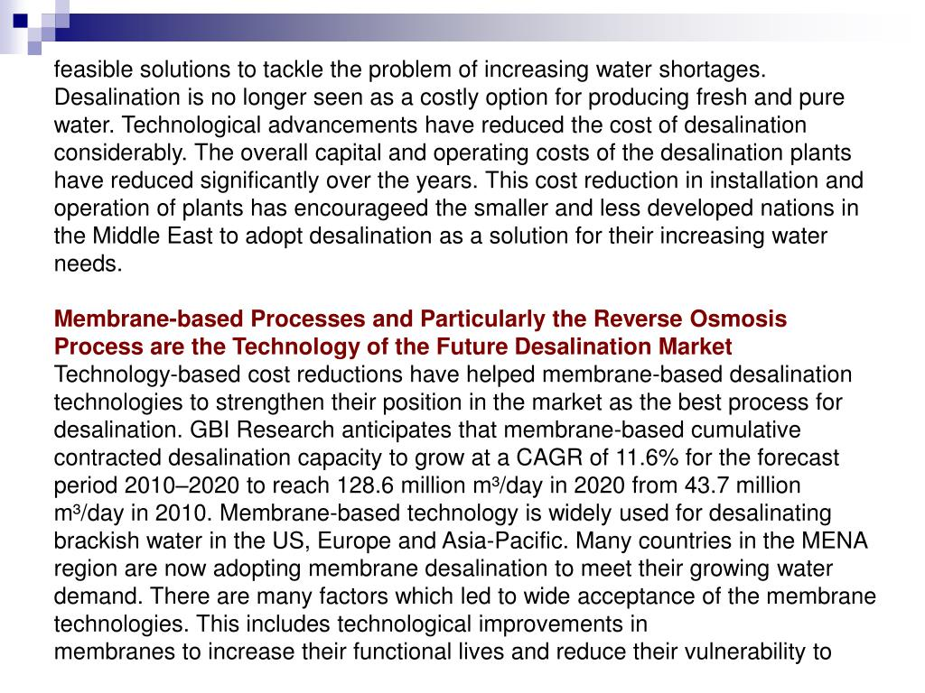 feasible solutions to tackle the problem of increasing water shortages. Desalination is no longer seen as a costly option for producing fresh and pure water. Technological advancements have reduced the cost of desalination considerably. The overall capital and operating costs of the desalination plants have reduced significantly over the years. This cost reduction in installation and