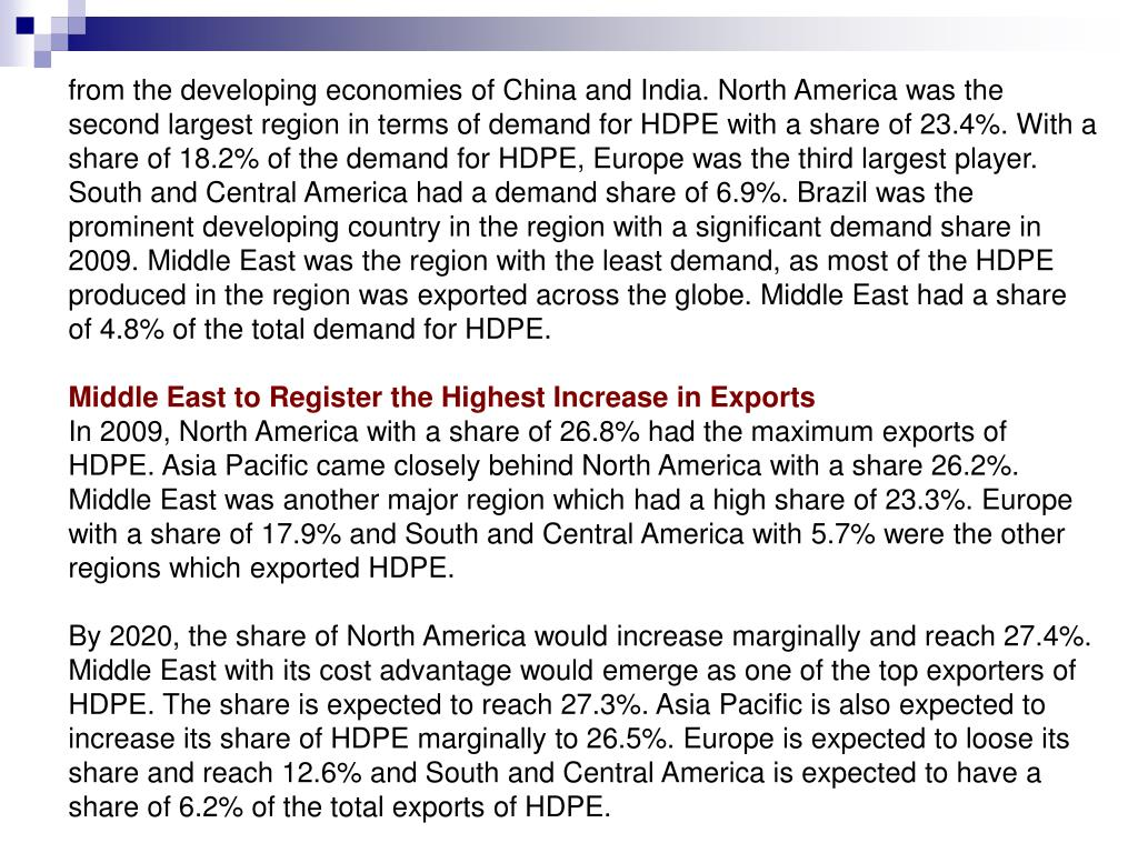 from the developing economies of China and India. North America was the second largest region in terms of demand for HDPE with a share of 23.4%. With a share of 18.2% of the demand for HDPE, Europe was the third largest player. South and Central America had a demand share of 6.9%. Brazil was the prominent developing country in the region with a significant demand share in 2009. Middle East was the region with the least demand, as most of the HDPE produced in the region was exported across the globe. Middle East had a share of 4.8% of the total demand for HDPE.