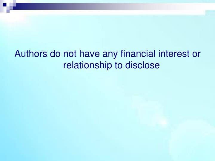 Authors do not have any financial interest or relationship to disclose