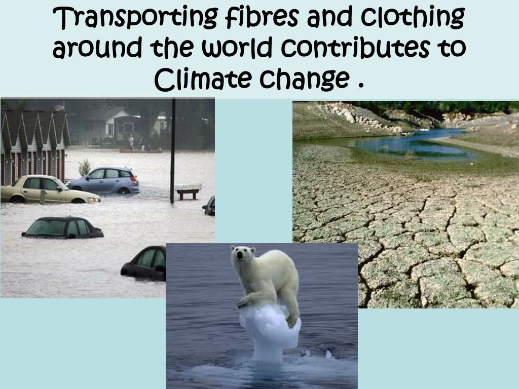 Transporting fibres and clothing around the world contributes to Climate change .