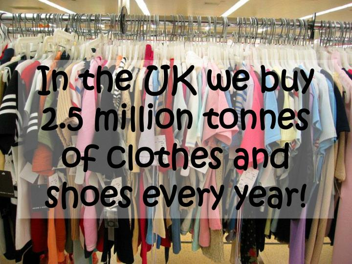 In the UK we buy 2.5 million tonnes of clothes and shoes every year!