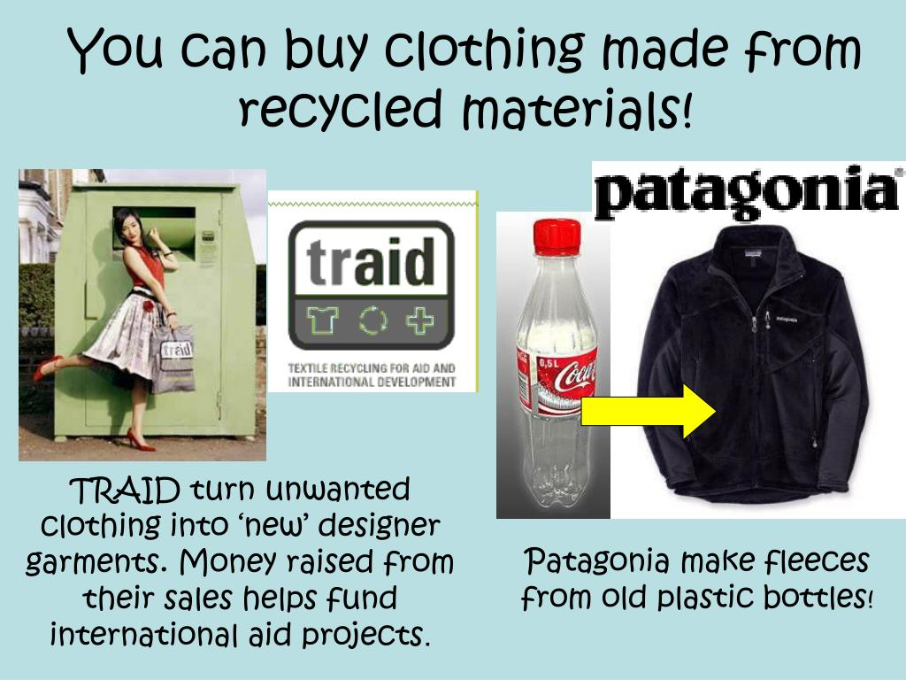 You can buy clothing made from recycled materials!