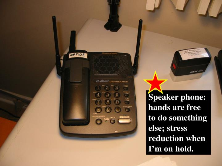 Speaker phone:  hands are free to do something else; stress reduction when I'm on hold.