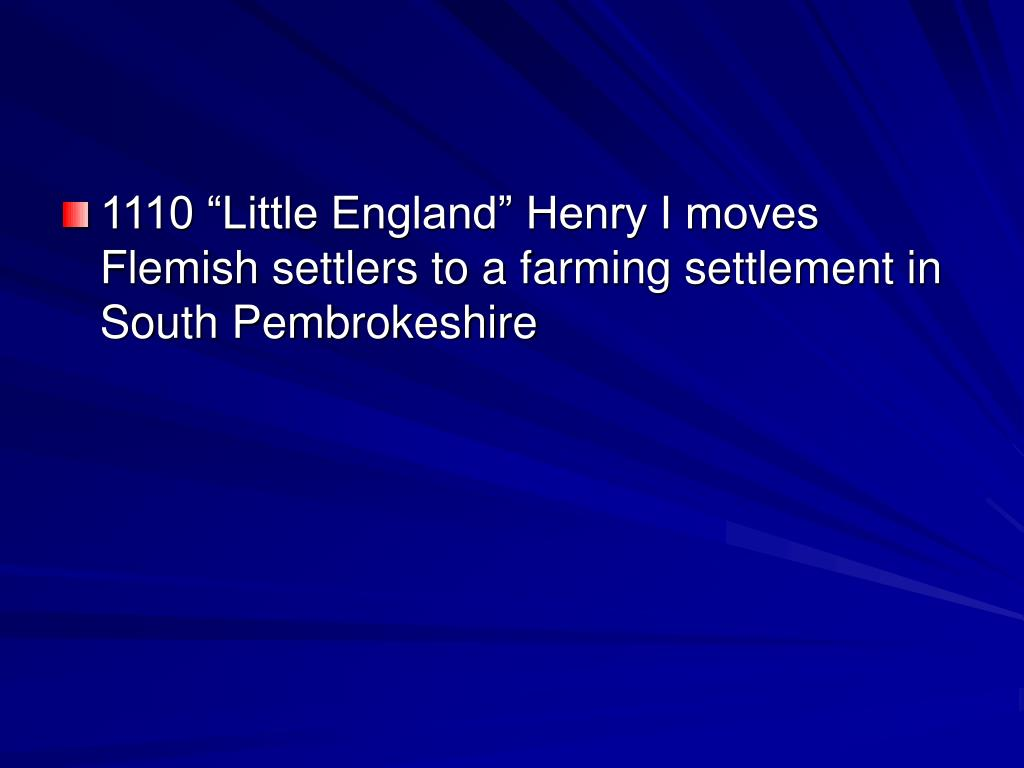 "1110 ""Little England"" Henry I moves Flemish settlers to a farming settlement in South Pembrokeshire"