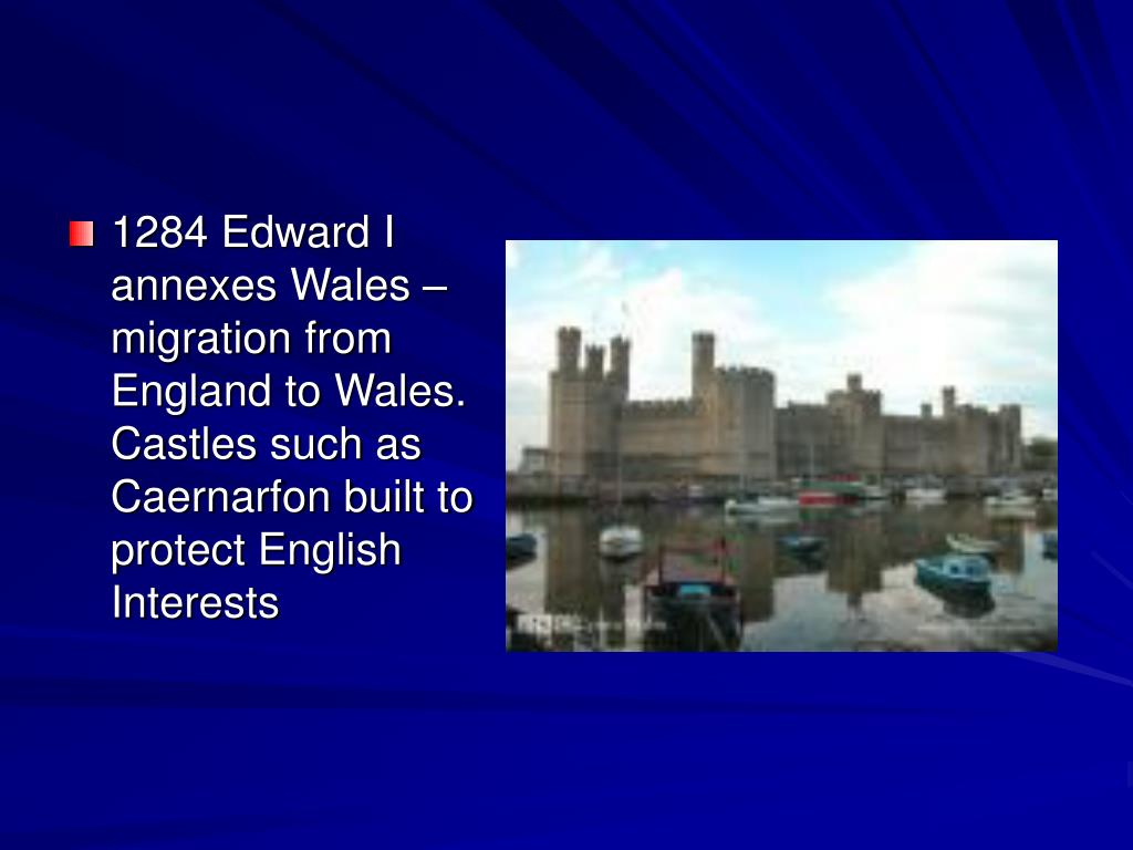 1284 Edward I annexes Wales – migration from England to Wales. Castles such as Caernarfon built to protect English Interests