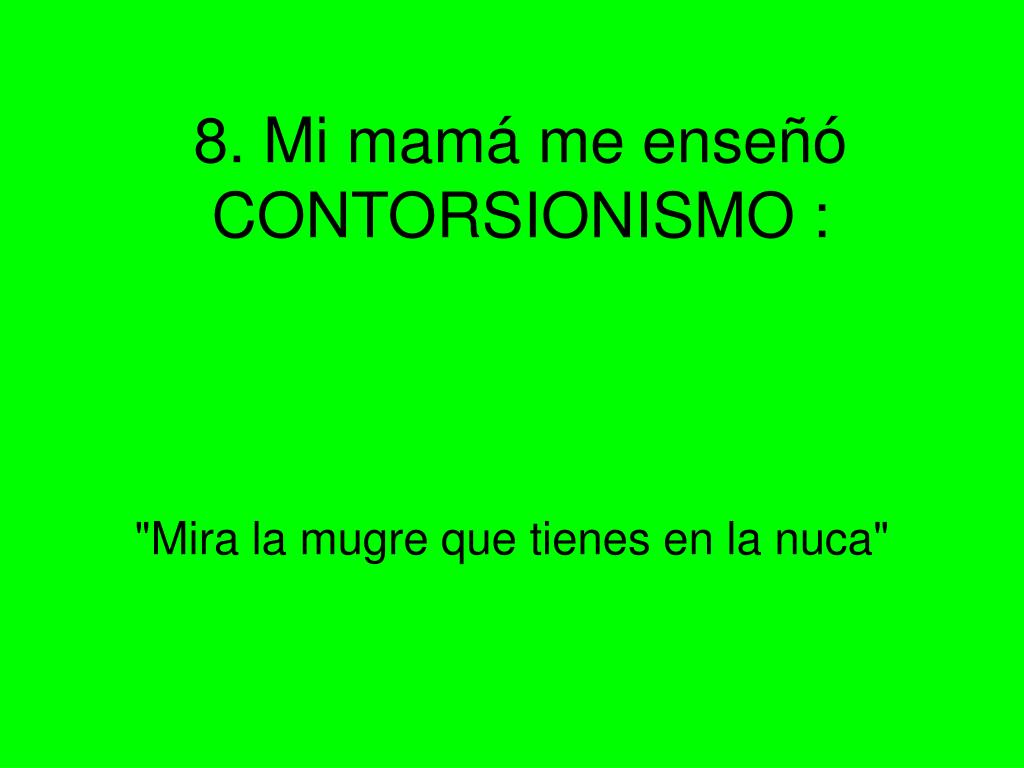 8. Mi mamá me enseñó CONTORSIONISMO :