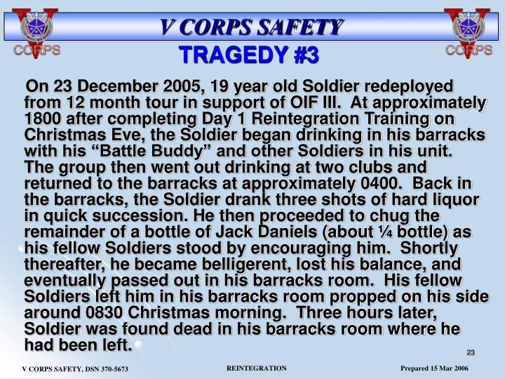 """On 23 December 2005, 19 year old Soldier redeployed from 12 month tour in support of OIF III.  At approximately 1800 after completing Day 1 Reintegration Training on Christmas Eve, the Soldier began drinking in his barracks with his """"Battle Buddy"""" and other Soldiers in his unit.  The group then went out drinking at two clubs and returned to the barracks at approximately 0400.  Back in the barracks, the Soldier drank three shots of hard liquor in quick succession. He then proceeded to chug the remainder of a bottle of Jack Daniels (about ¼ bottle) as his fellow Soldiers stood by encouraging him.  Shortly thereafter, he became belligerent, lost his balance, and eventually passed out in his barracks room.  His fellow Soldiers left him in his barracks room propped on his side around 0830 Christmas morning.  Three hours later, Soldier was found dead in his barracks room where he had been left."""