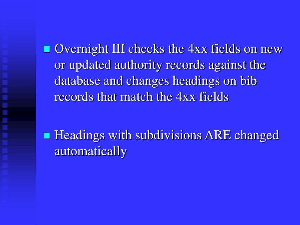 Overnight III checks the 4xx fields on new or updated authority records against the database and changes headings on bib records that match the 4xx fields