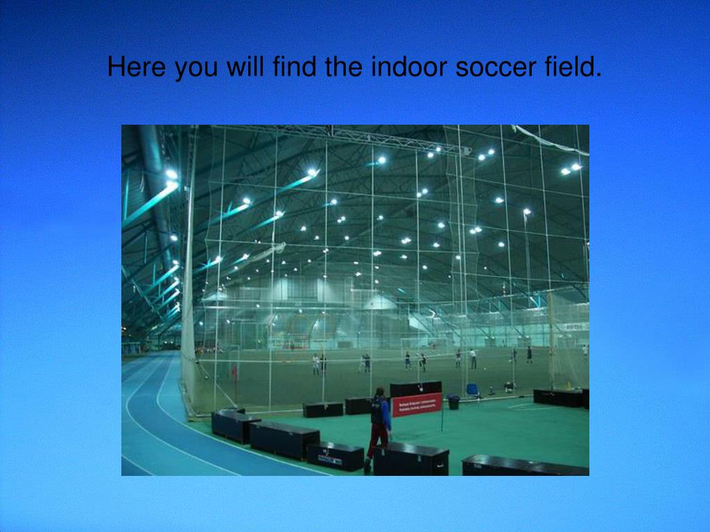 Here you will find the indoor soccer field.