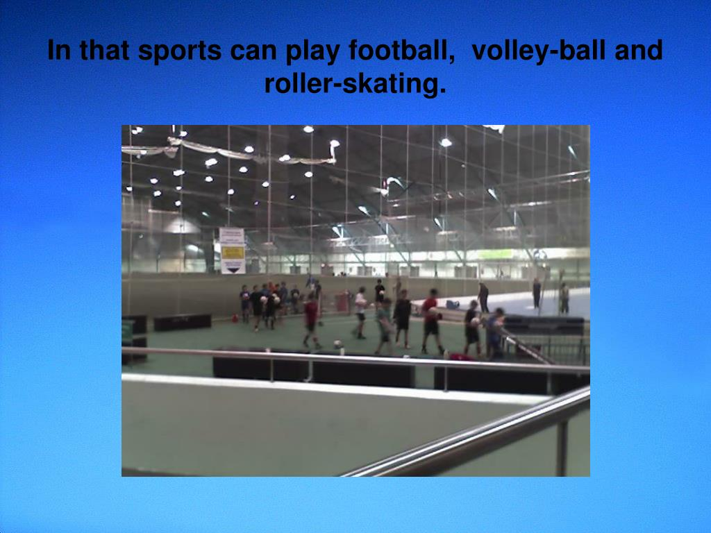 In that sports can play football,  volley-ball and roller-skating.