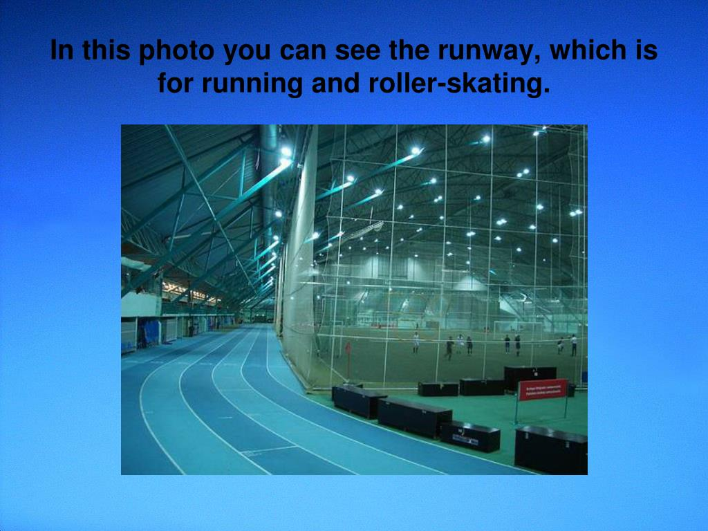 In this photo you can see the runway, which is for running and roller-skating.