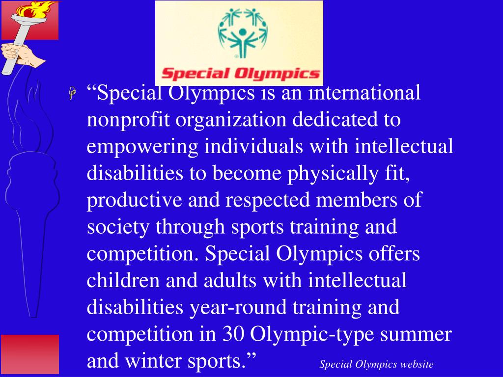 """Special Olympics is an international nonprofit organization dedicated to empowering individuals with intellectual disabilities to become physically fit, productive and respected members of society through sports training and competition. Special Olympics offers children and adults with intellectual disabilities year-round training and competition in 30 Olympic-type summer and winter sports."""