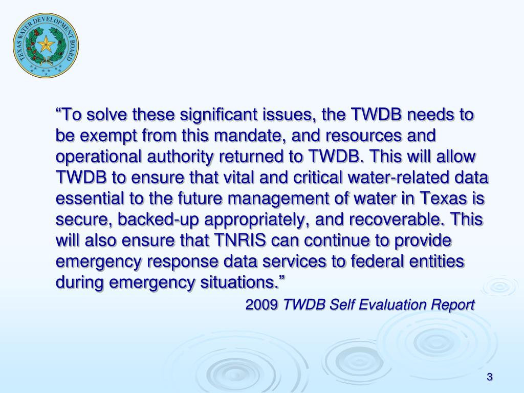"""""""To solve these significant issues, the TWDB needs to be exempt from this mandate, and resources and operational authority returned to TWDB. This will allow TWDB to ensure that vital and critical water-related data essential to the future management of water in Texas is secure, backed-up appropriately, and recoverable. This will also ensure that TNRIS can continue to provide emergency response data services to federal entities during emergency situations."""""""