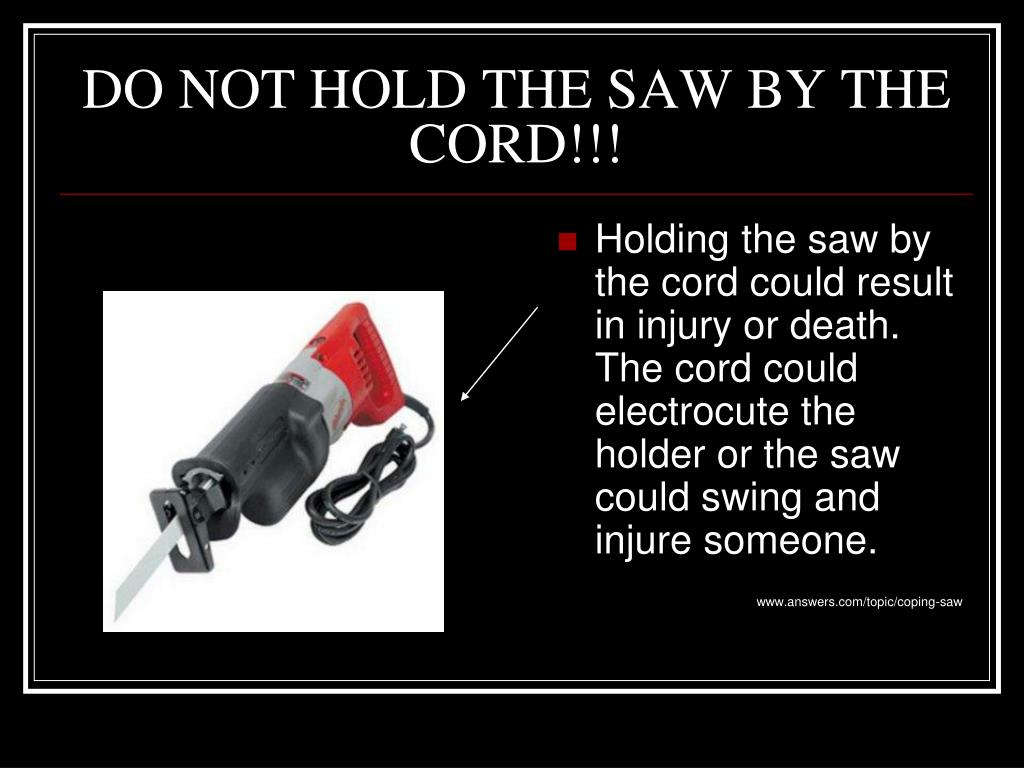 DO NOT HOLD THE SAW BY THE CORD!!!