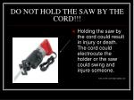 do not hold the saw by the cord