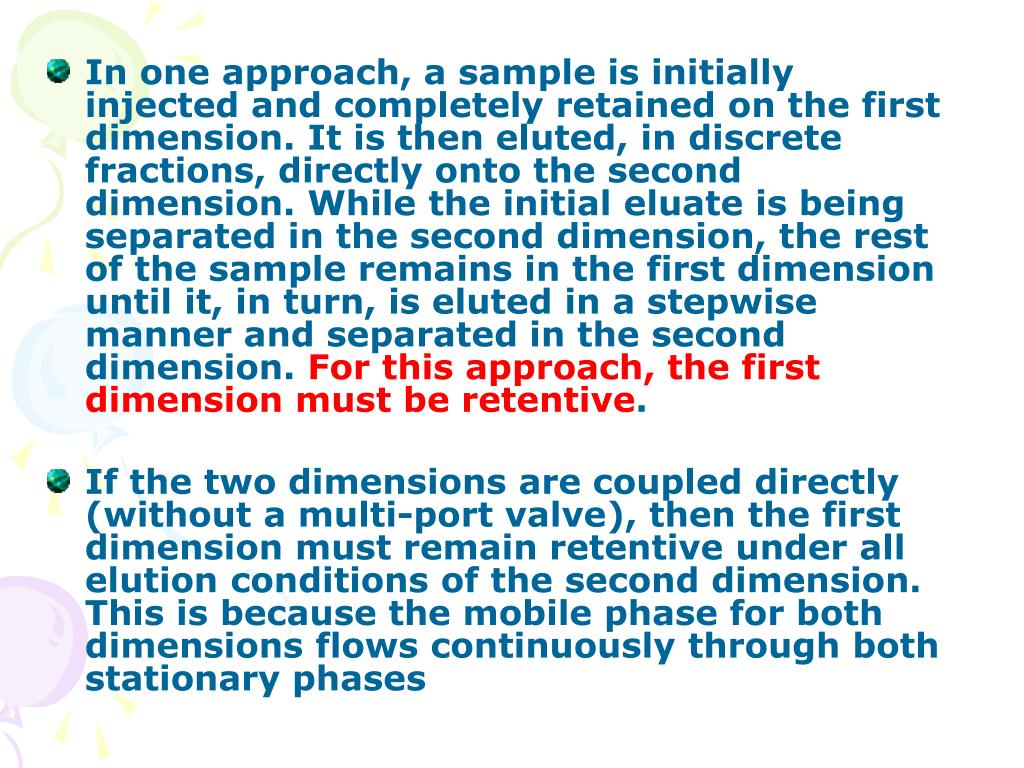 In one approach, a sample is initially injected and completely retained on the first dimension. It is then eluted, in discrete fractions, directly onto the second dimension. While the initial eluate is being separated in the second dimension, the rest of the sample remains in the first dimension until it, in turn, is eluted in a stepwise manner and separated in the second dimension.