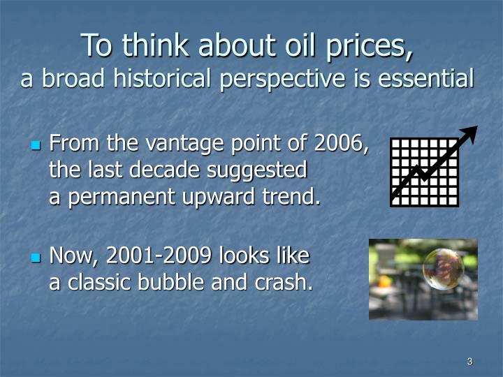 To think about oil prices a broad historical perspective is essential