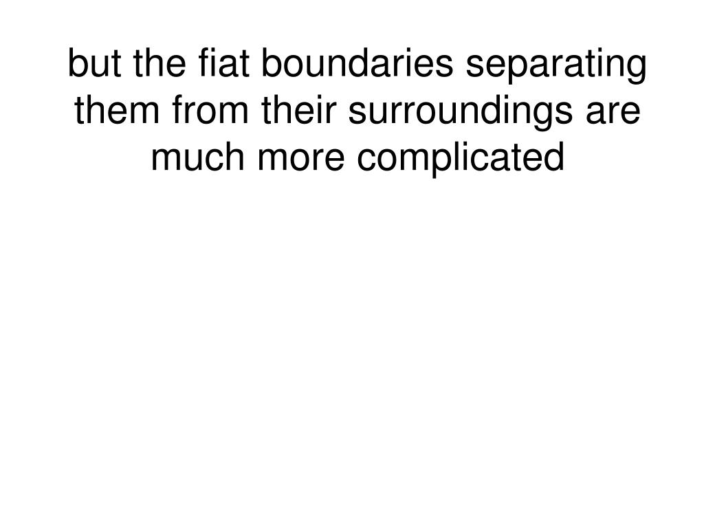 but the fiat boundaries separating them from their surroundings are much more complicated