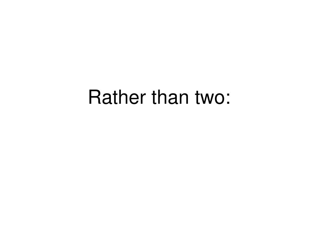 Rather than two: