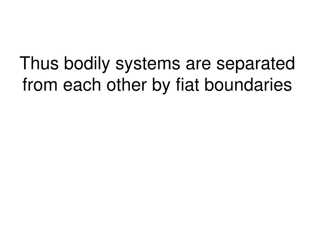Thus bodily systems are separated from each other by fiat boundaries