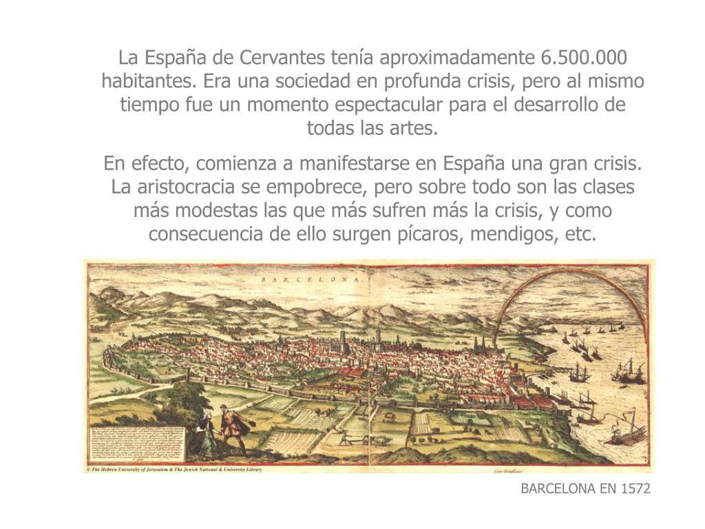 La España de Cervantes tenía aproximadamente 6.500.000 habitantes. Era una sociedad en profunda crisis, pero al mismo tiempo fue un momento espectacular para el desarrollo de todas las artes.