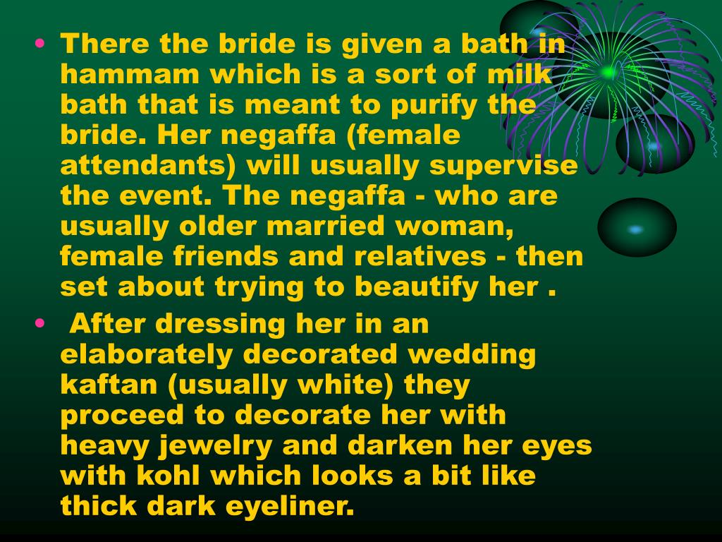 There the bride is given a bath in hammam which is a sort of milk bath that is meant to purify the bride. Her negaffa (female attendants) will usually supervise the event. The negaffa - who are usually older married woman, female friends and relatives - then set about trying to beautify her .