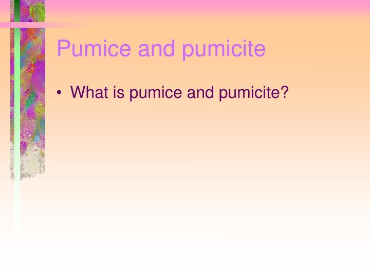 Pumice and pumicite