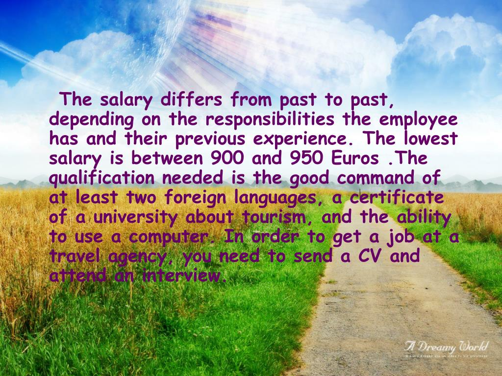 The salary differs from past to past, depending on the responsibilities the employee has and their previous experience. The lowest salary is between 900 and 950 Euros .The qualification needed is the good command of at least two foreign languages, a certificate of a university about tourism, and the ability to use a computer. In order to get a job at a travel agency, you need to send a CV and attend an interview.