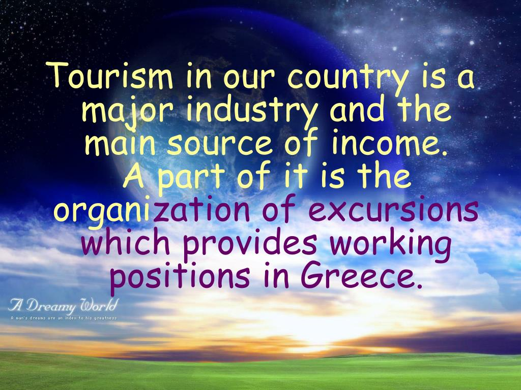 Tourism in our country is a major industry and the main source of income.